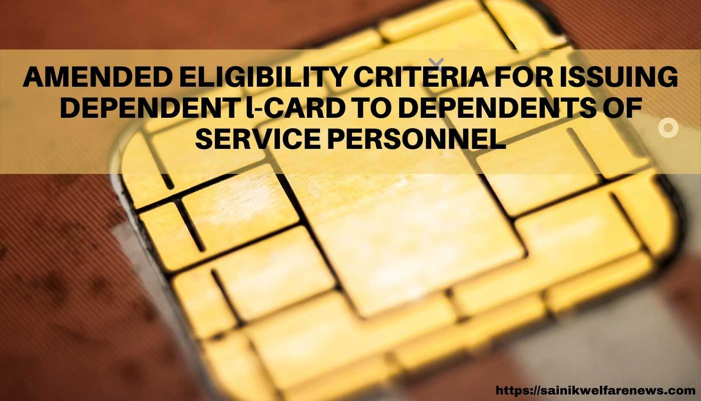 CHANGE IN ELIGIBILITY CRITERIA FOR ISSUING DEPENDENT l-CARD TO DEPENDENTS OF SERVICE PERSONNEL